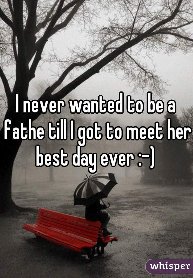I never wanted to be a fathe till I got to meet her. best day ever :-)