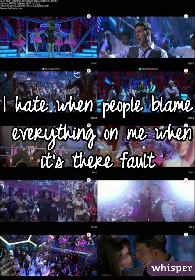 I hate when people blame everything on me when it's there fault
