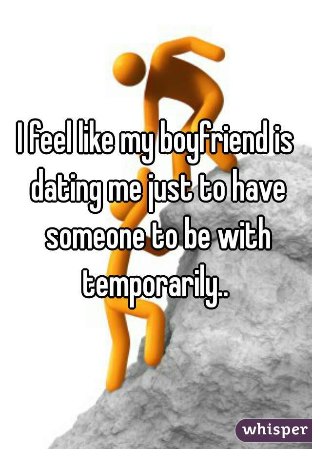I feel like my boyfriend is dating me just to have someone to be with temporarily..
