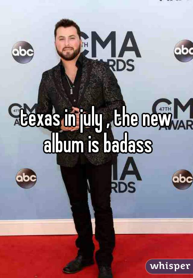 texas in july , the new album is badass