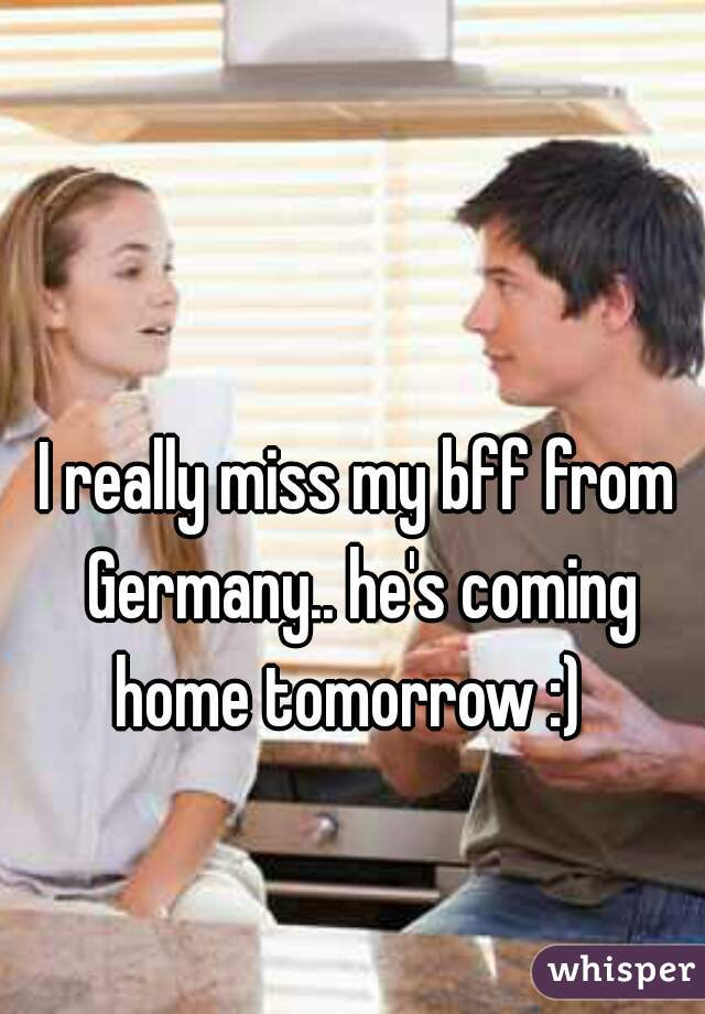 I really miss my bff from Germany.. he's coming home tomorrow :)