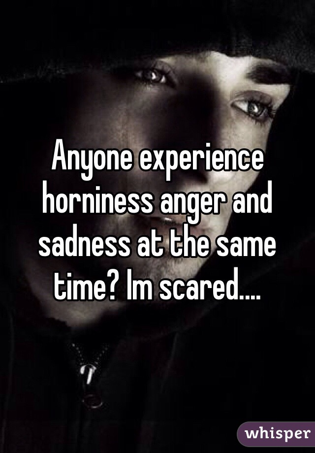 Anyone experience horniness anger and sadness at the same time? Im scared....