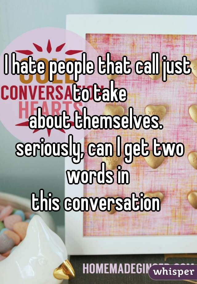 I hate people that call just to take about themselves.  seriously, can I get two words in  this conversation