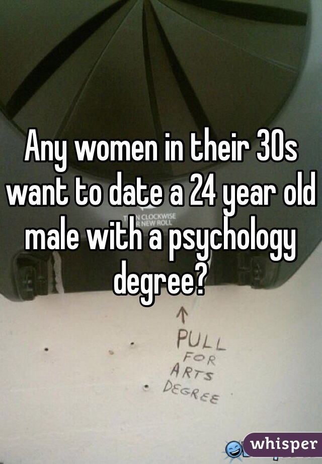 Any women in their 30s want to date a 24 year old male with a psychology degree?