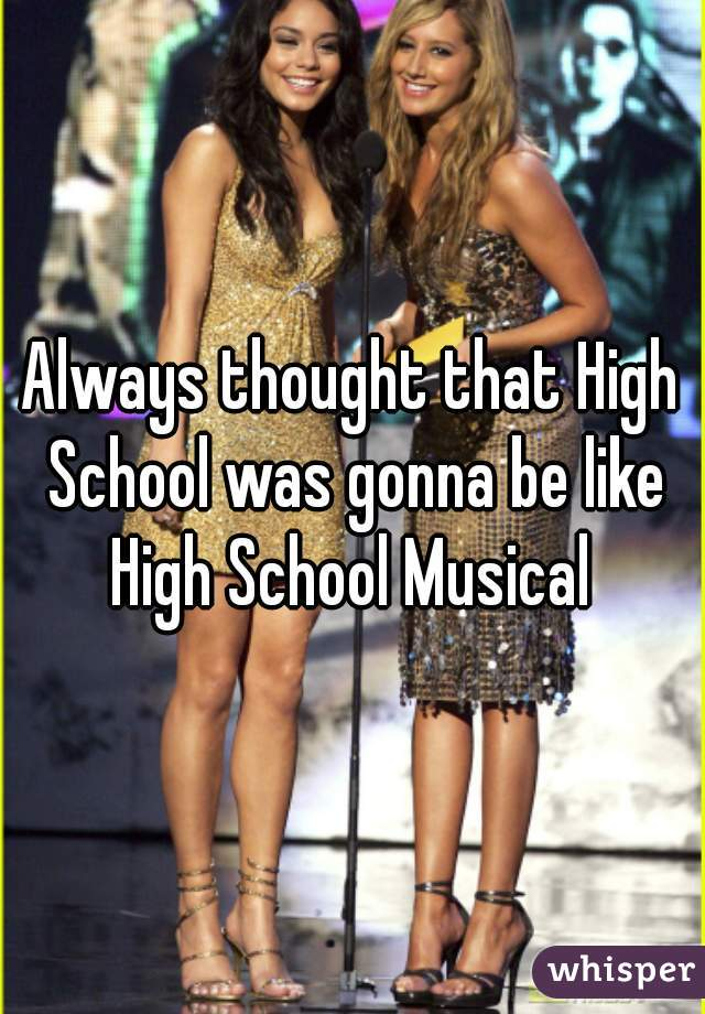 Always thought that High School was gonna be like High School Musical
