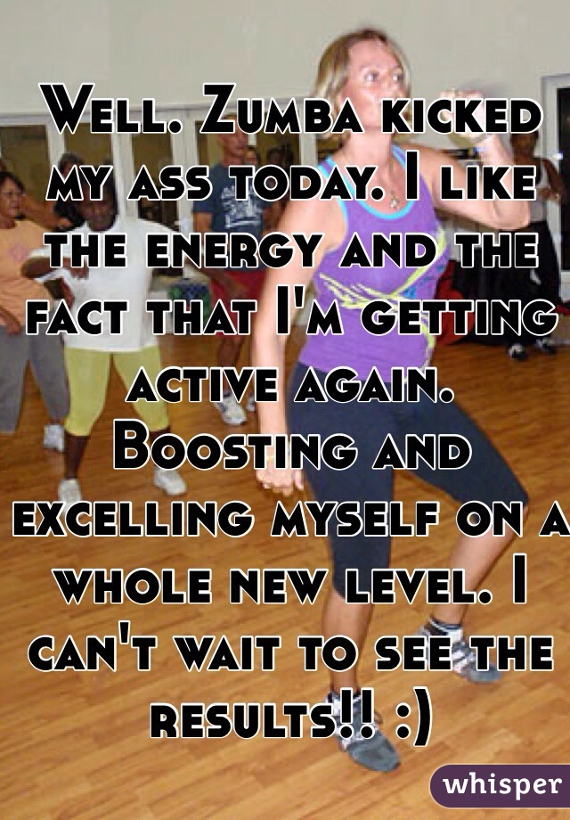 Well. Zumba kicked my ass today. I like the energy and the fact that I'm getting active again. Boosting and excelling myself on a whole new level. I can't wait to see the results!! :)