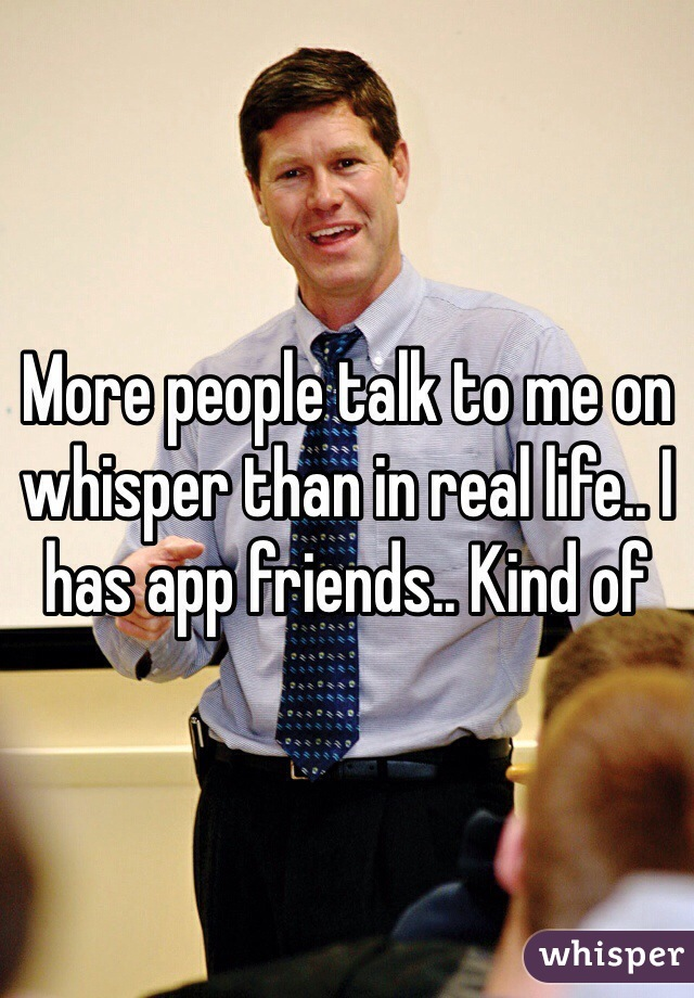 More people talk to me on whisper than in real life.. I has app friends.. Kind of