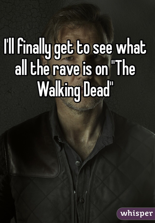 "I'll finally get to see what all the rave is on ""The Walking Dead"""