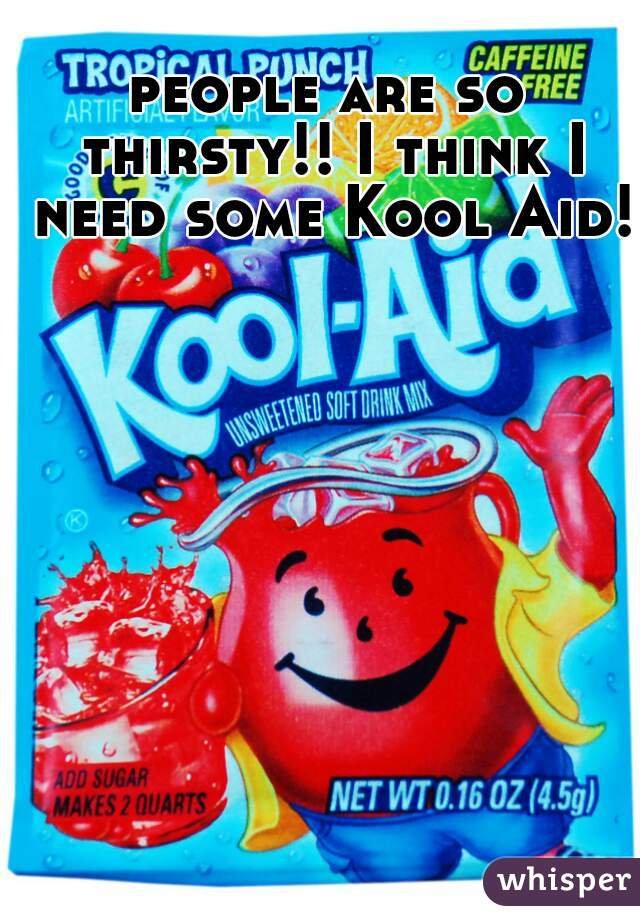 people are so thirsty!! I think I need some Kool Aid!