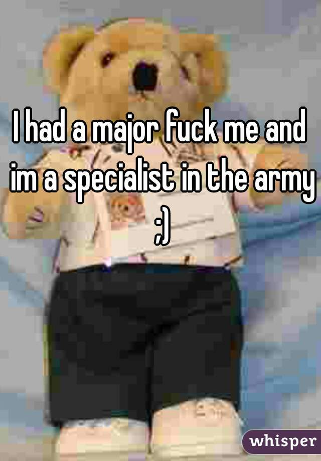 I had a major fuck me and im a specialist in the army ;)