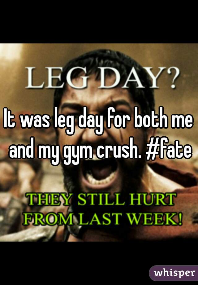 It was leg day for both me and my gym crush. #fate