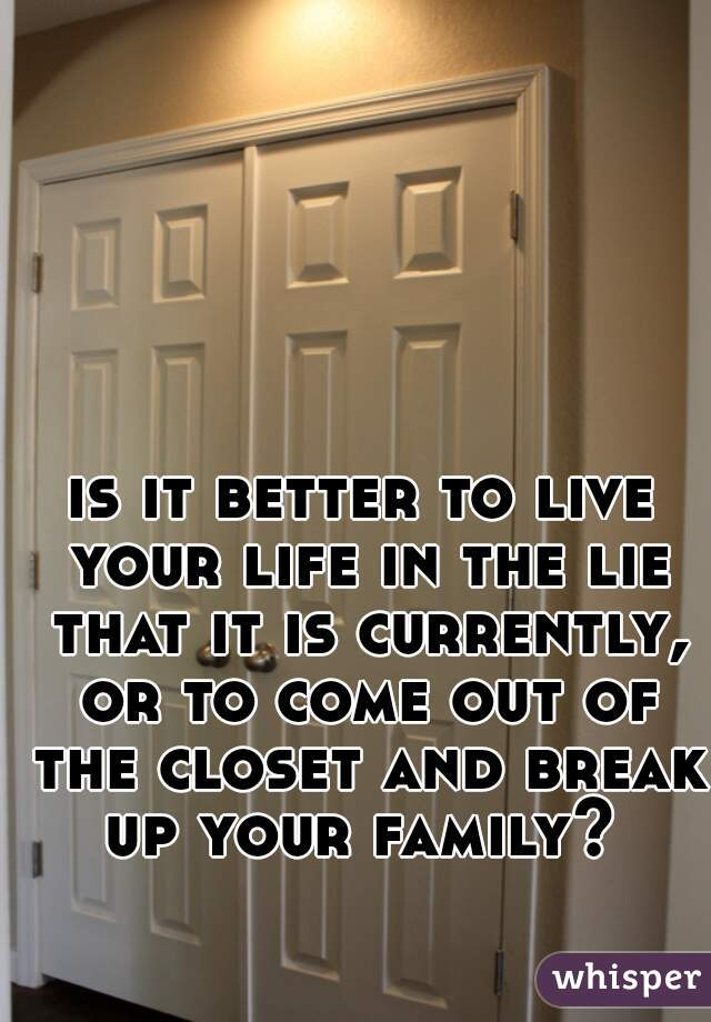 is it better to live your life in the lie that it is currently, or to come out of the closet and break up your family?