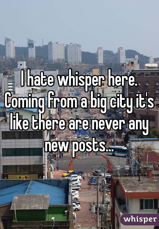 I hate whisper here. Coming from a big city it's like there are never any new posts...