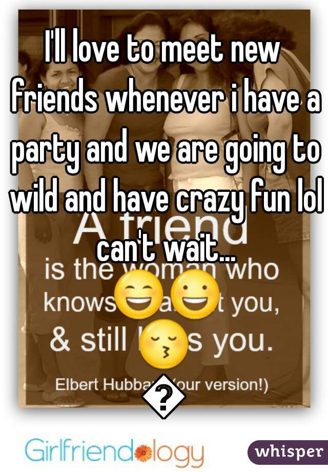 I'll love to meet new friends whenever i have a party and we are going to wild and have crazy fun lol can't wait... 😄😃😚😉