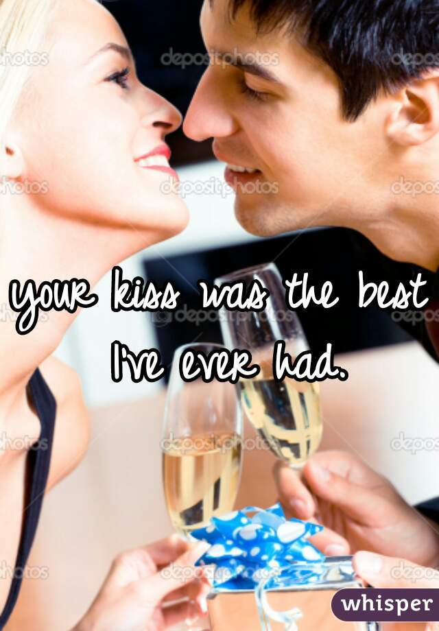 your kiss was the best I've ever had.