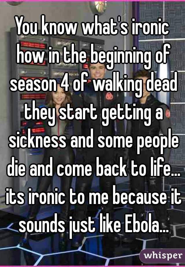 You know what's ironic how in the beginning of season 4 of walking dead they start getting a sickness and some people die and come back to life... its ironic to me because it sounds just like Ebola...