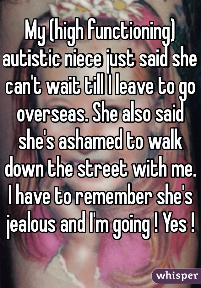 My (high functioning) autistic niece just said she can't wait till I leave to go overseas. She also said she's ashamed to walk down the street with me.  I have to remember she's jealous and I'm going ! Yes !
