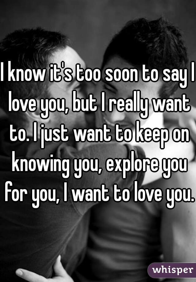 I know it's too soon to say I love you, but I really want to. I just want to keep on knowing you, explore you for you, I want to love you.