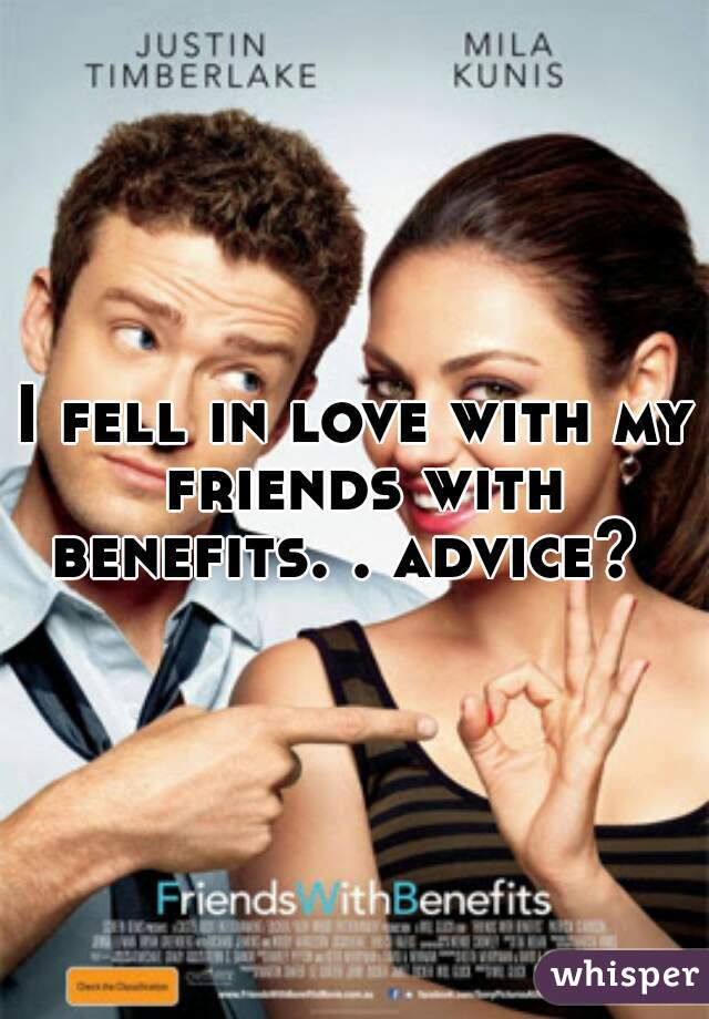 I fell in love with my friends with benefits. . advice?