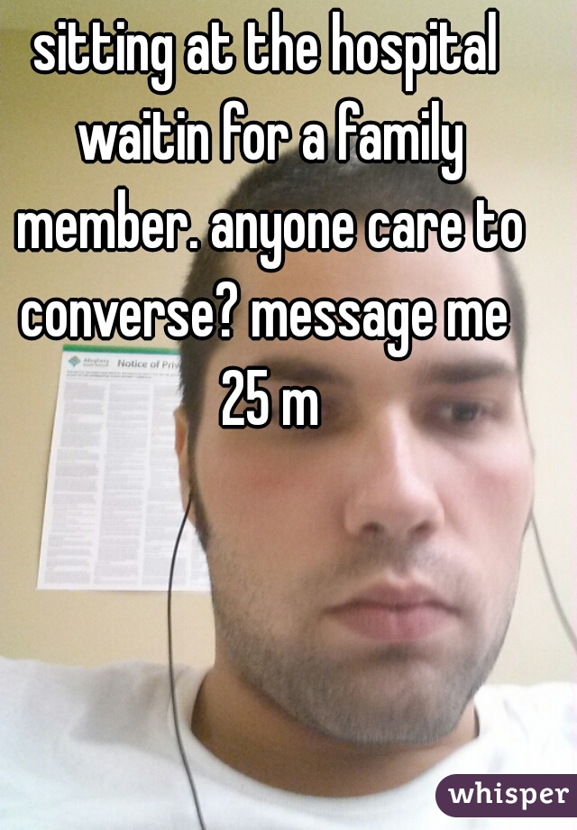 sitting at the hospital waitin for a family member. anyone care to converse? message me   25 m