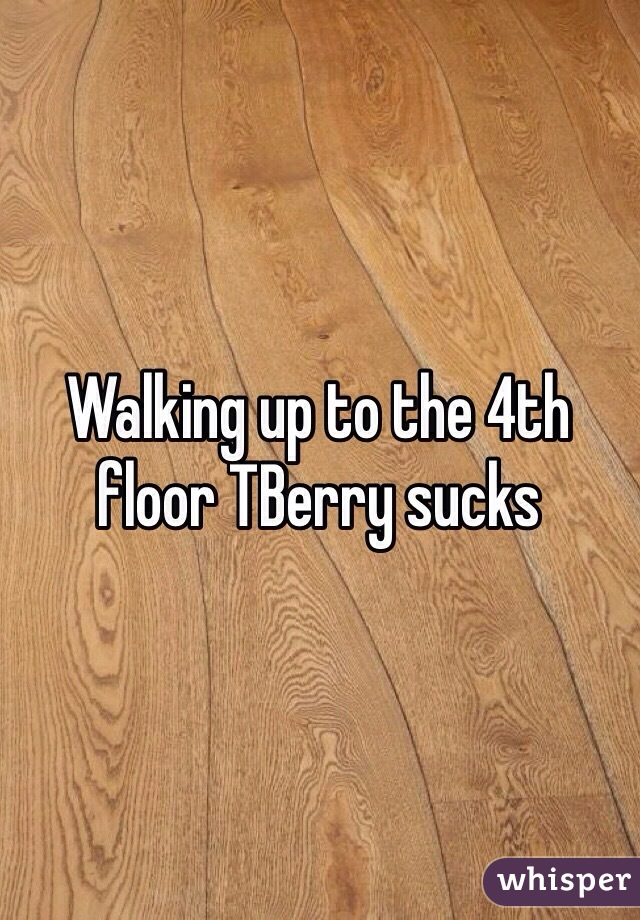 Walking up to the 4th floor TBerry sucks
