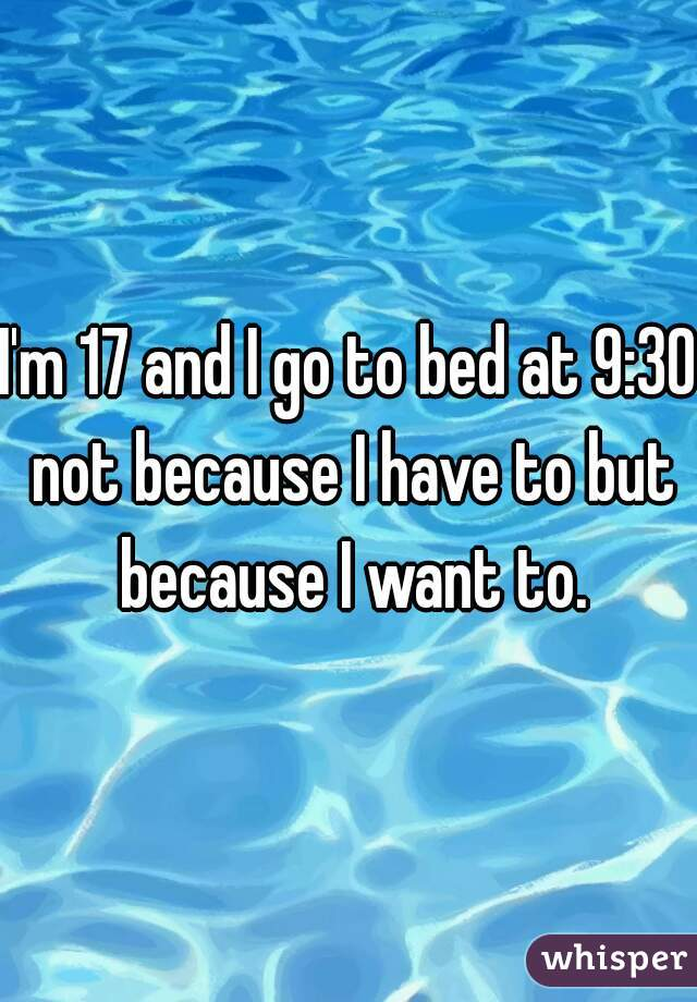 I'm 17 and I go to bed at 9:30 not because I have to but because I want to.