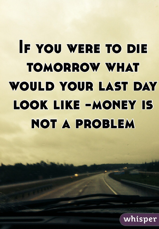 If you were to die tomorrow what would your last day look like -money is not a problem