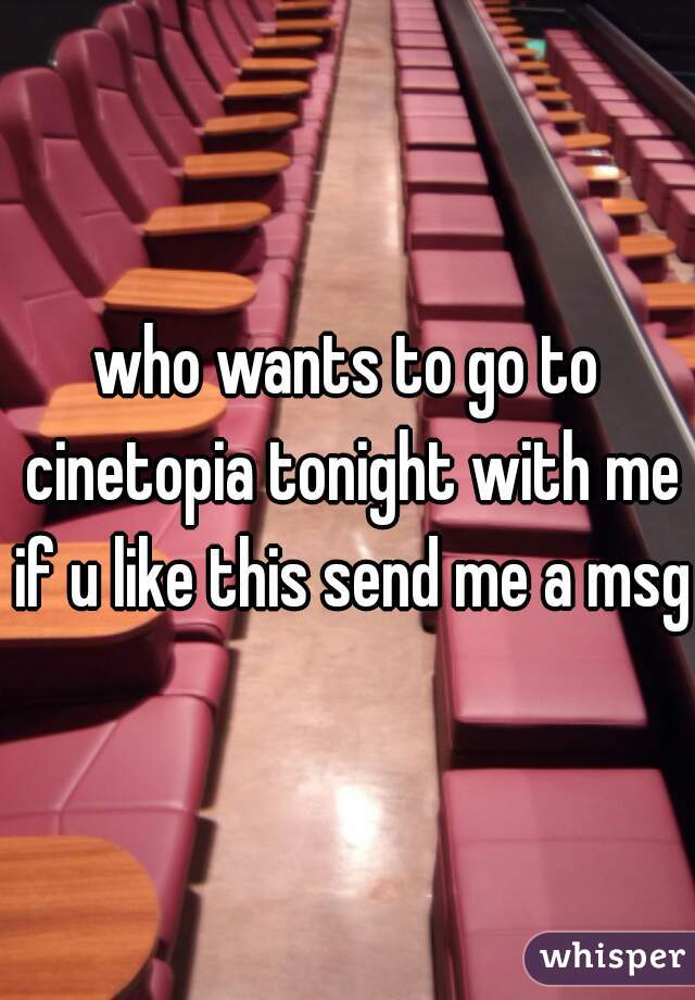 who wants to go to cinetopia tonight with me if u like this send me a msg
