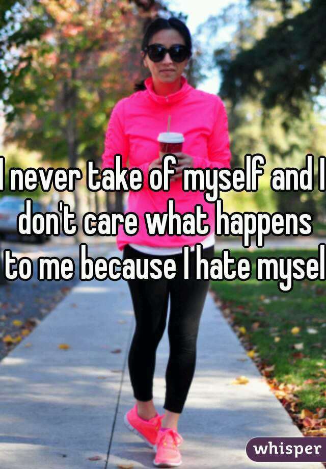 I never take of myself and I don't care what happens to me because I hate myself