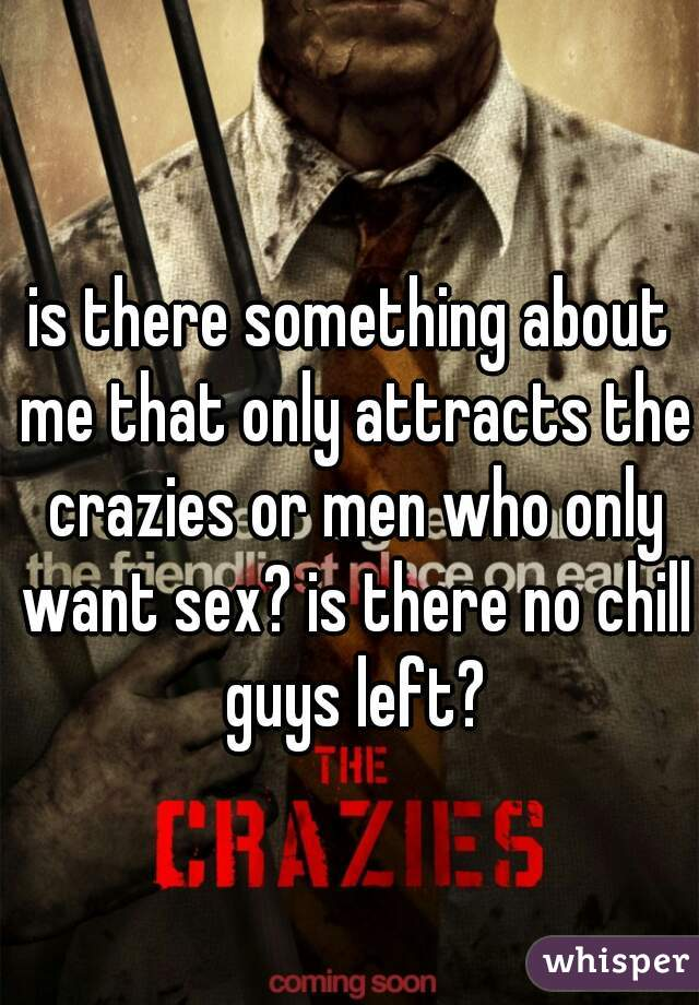 is there something about me that only attracts the crazies or men who only want sex? is there no chill guys left?