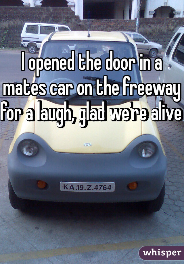 I opened the door in a mates car on the freeway for a laugh, glad we're alive
