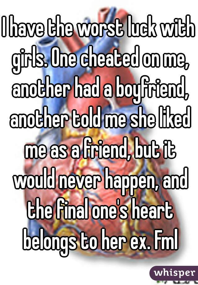 I have the worst luck with girls. One cheated on me, another had a boyfriend, another told me she liked me as a friend, but it would never happen, and the final one's heart belongs to her ex. Fml