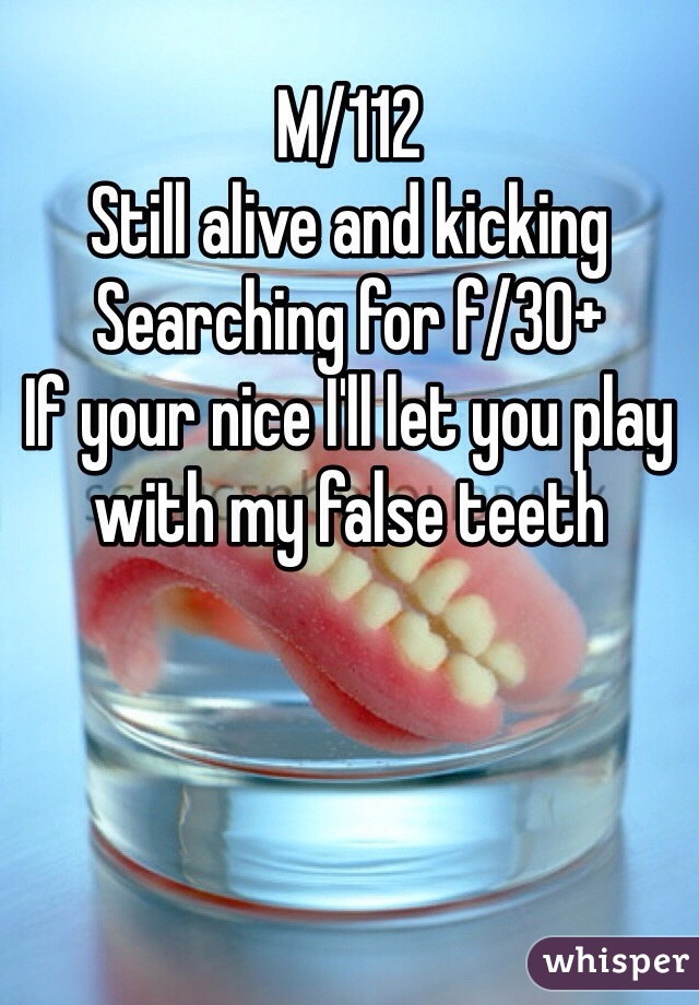 M/112 Still alive and kicking  Searching for f/30+  If your nice I'll let you play with my false teeth