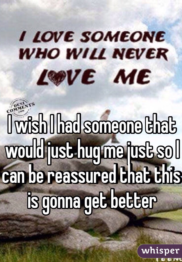 I wish I had someone that would just hug me just so I can be reassured that this is gonna get better