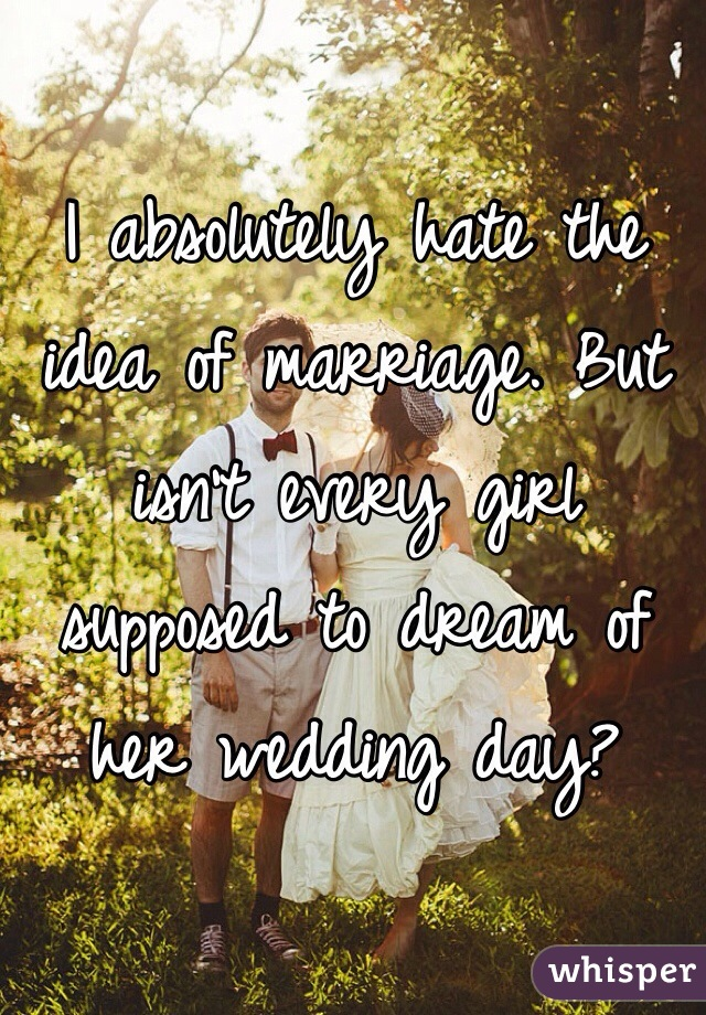 I absolutely hate the idea of marriage. But isn't every girl supposed to dream of her wedding day?