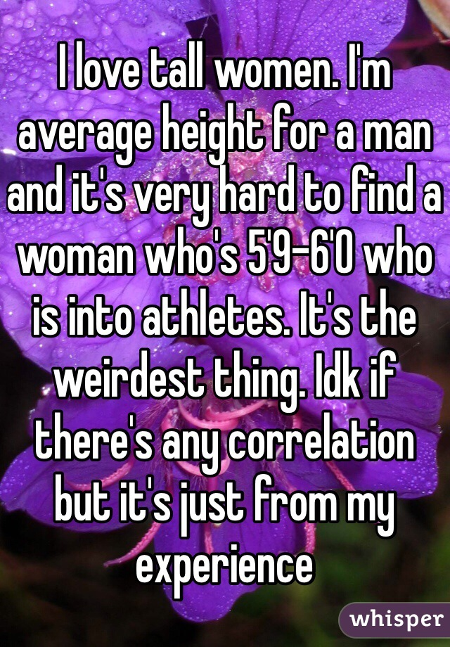 I love tall women. I'm average height for a man and it's very hard to find a woman who's 5'9-6'0 who is into athletes. It's the weirdest thing. Idk if there's any correlation but it's just from my experience