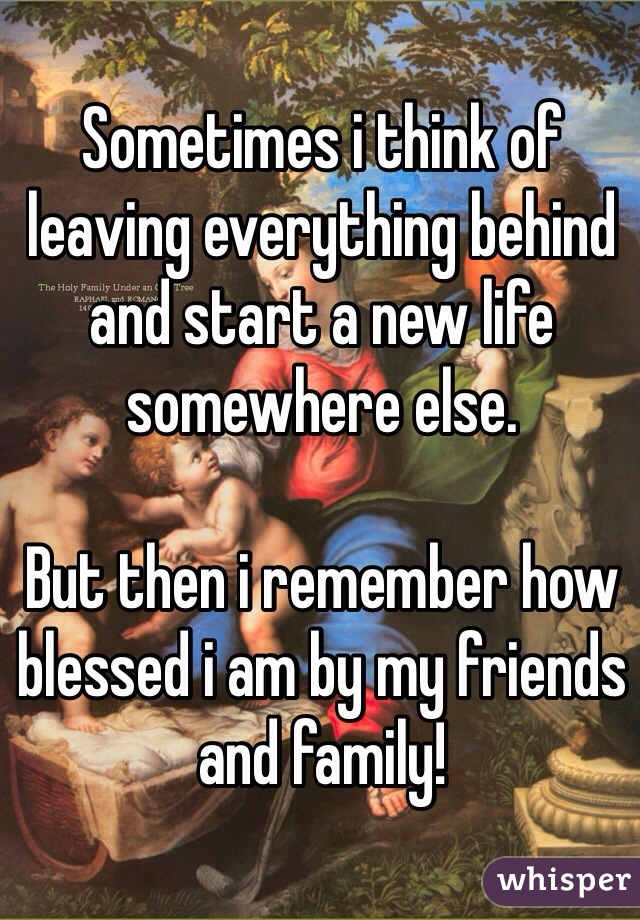 Sometimes i think of leaving everything behind and start a new life somewhere else.  But then i remember how blessed i am by my friends and family!