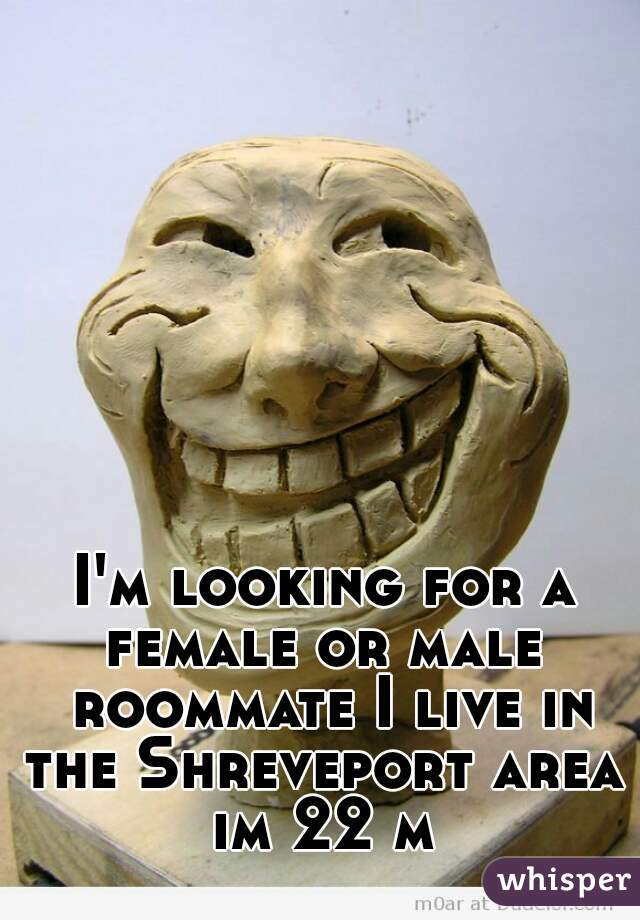 I'm looking for a female or male  roommate I live in the Shreveport area  im 22 m
