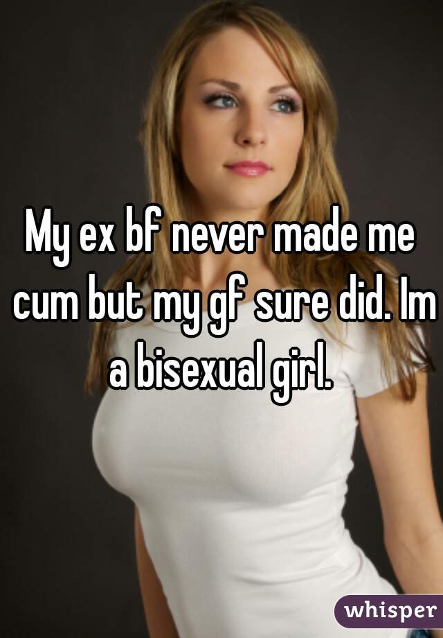 My ex bf never made me cum but my gf sure did. Im a bisexual girl.