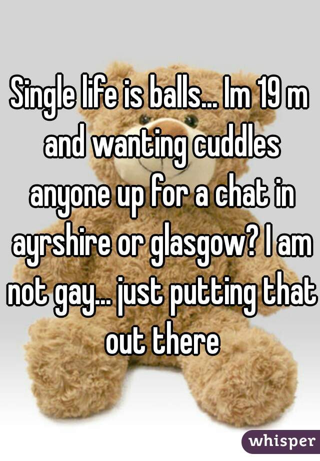 Single life is balls... Im 19 m and wanting cuddles anyone up for a chat in ayrshire or glasgow? I am not gay... just putting that out there