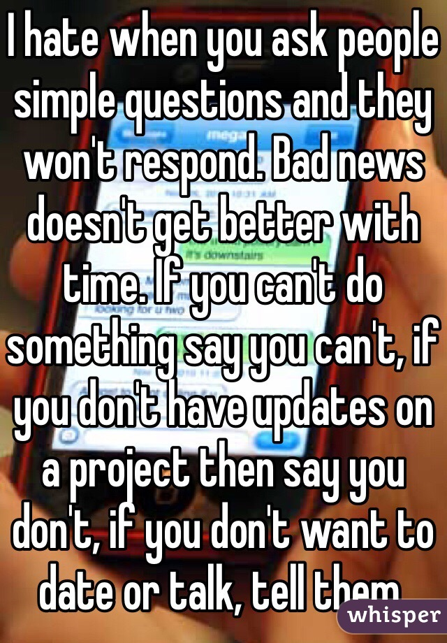 I hate when you ask people simple questions and they won't respond. Bad news doesn't get better with time. If you can't do something say you can't, if you don't have updates on a project then say you don't, if you don't want to date or talk, tell them.