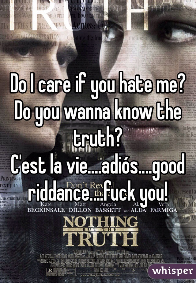 Do I care if you hate me? Do you wanna know the truth? C'est la vie....adiós....good riddance....fuck you!