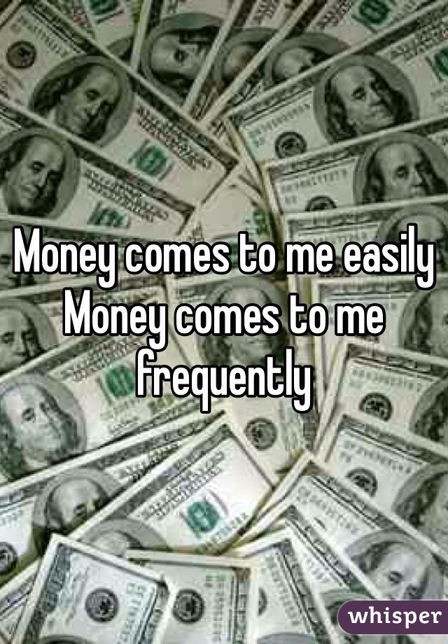 Money comes to me easily  Money comes to me frequently