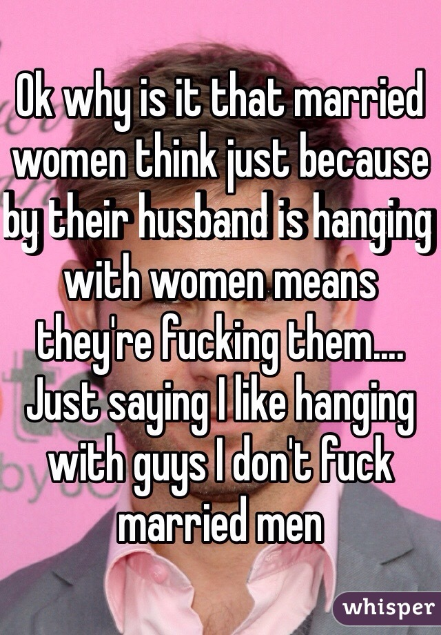 Ok why is it that married women think just because by their husband is hanging with women means they're fucking them.... Just saying I like hanging with guys I don't fuck married men