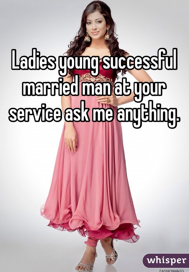 Ladies young successful married man at your service ask me anything.