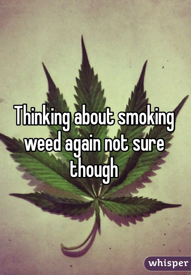 Thinking about smoking weed again not sure though