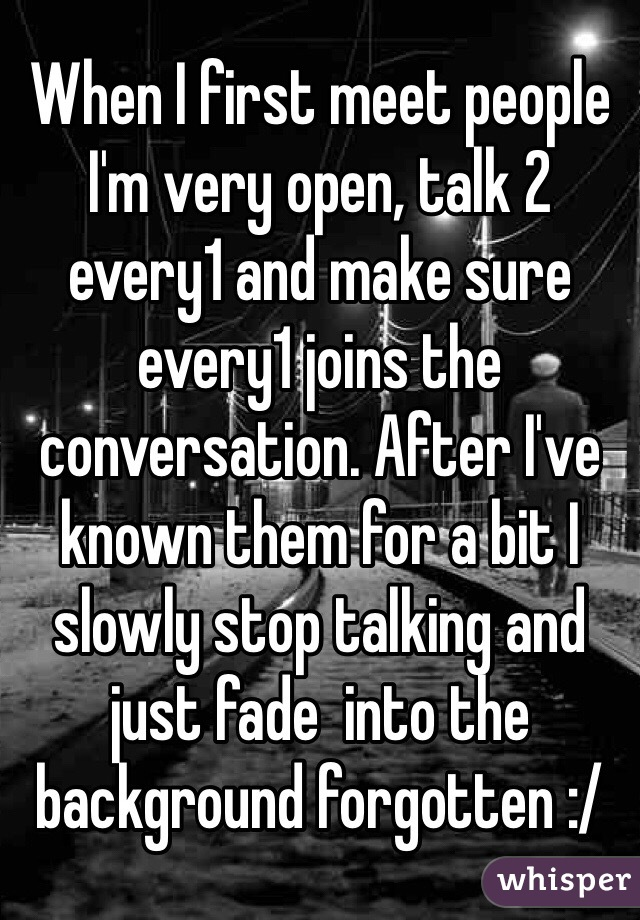When I first meet people I'm very open, talk 2 every1 and make sure every1 joins the conversation. After I've known them for a bit I slowly stop talking and just fade  into the background forgotten :/