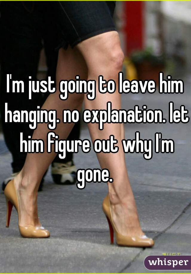 I'm just going to leave him hanging. no explanation. let him figure out why I'm gone.