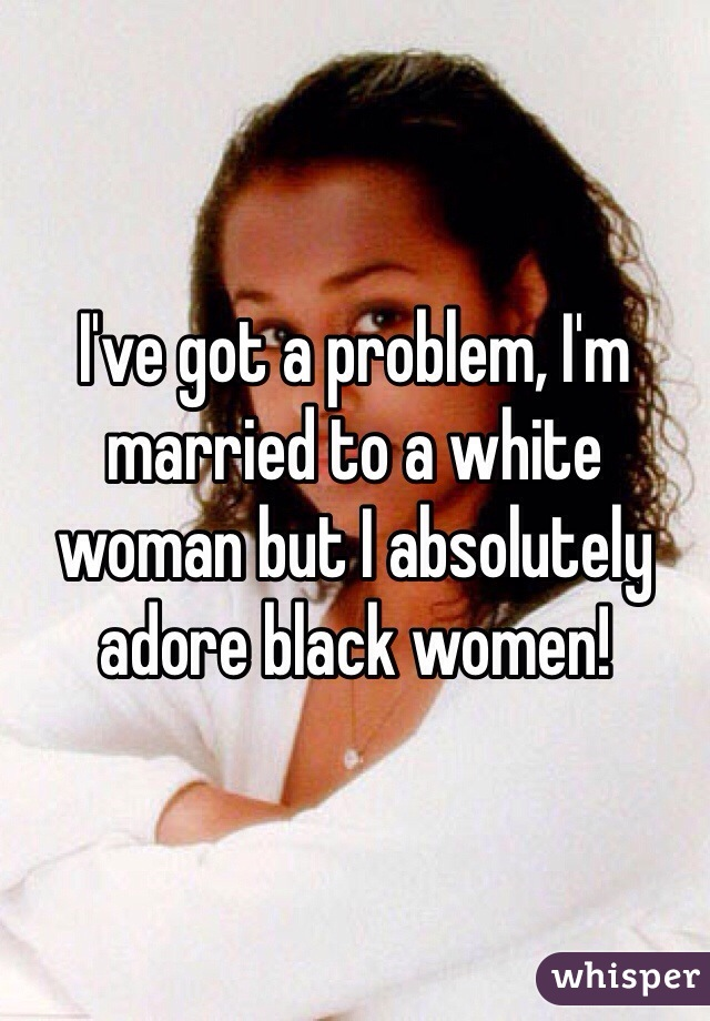 I've got a problem, I'm married to a white woman but I absolutely adore black women!