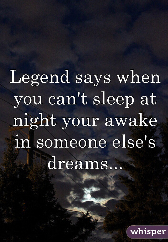 Legend says when you can't sleep at night your awake in someone else's dreams...
